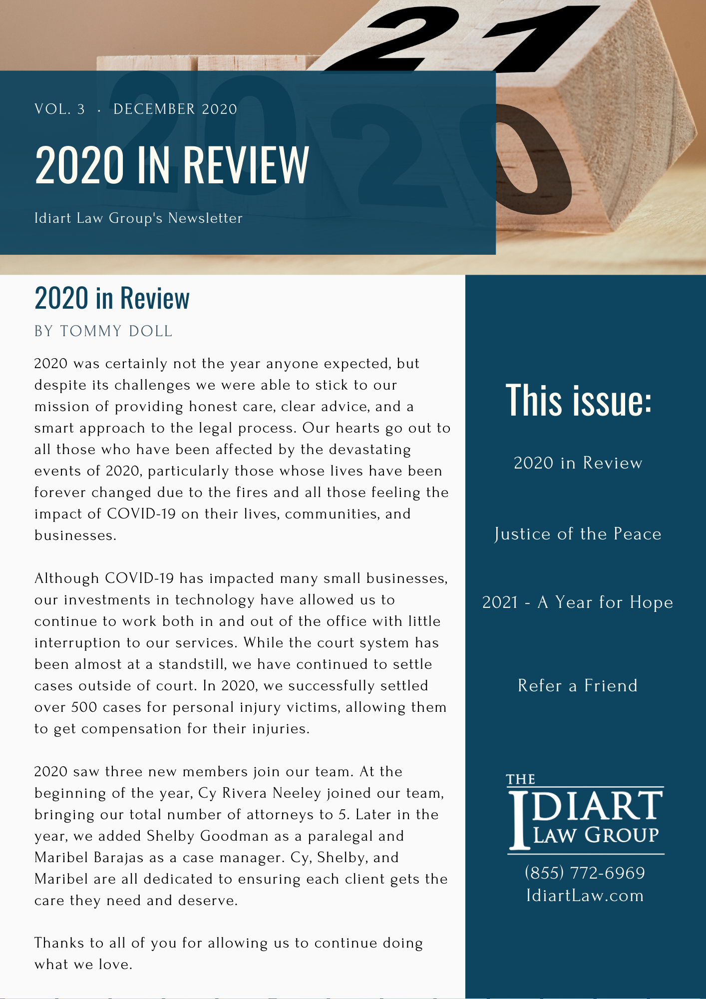 2020 was certainly not the year anyone expected, but despite its challenges we were able to stick to our mission of providing honest care, clear advice, and a smart approach to the legal process. Our hearts go out to all those who have been affected by the devastating events of 2020, particularly those whose lives have been forever changed due to the fires and all those feeling the impact of COVID-19 on their lives, communities, and businesses.   Although COVID-19 has impacted many small businesses, our investments in technology have allowed us to continue to work both in and out of the office with little interruption to our services. While the court system has been almost at a standstill, we have continued to settle cases outside of court. In 2020, we successfully settled over 500 cases for personal injury victims, allowing them to get compensation for their injuries.   2020 saw three new members join our team. At the beginning of the year, Cy Rivera Neeley joined our team, bringing our total number of attorneys to 5. Later in the year, we added Shelby Goodman as a paralegal and Maribel Barajas as a case manager. Cy, Shelby, and Maribel are all dedicated to ensuring each client gets the care they need and deserve.   Thanks to all of you for allowing us to continue doing what we love.